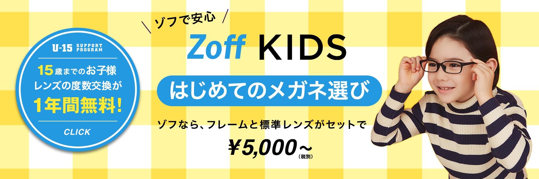 ゾフで安心 Zoff KIDS はじめてのメガネ選び ゾフなら、フレームと標準レンズがセットで¥5,000~(税別) U-15 SUPPORT PROGRAM 15歳までのお子様 レンズの度数交換が1年間無料! CLICK