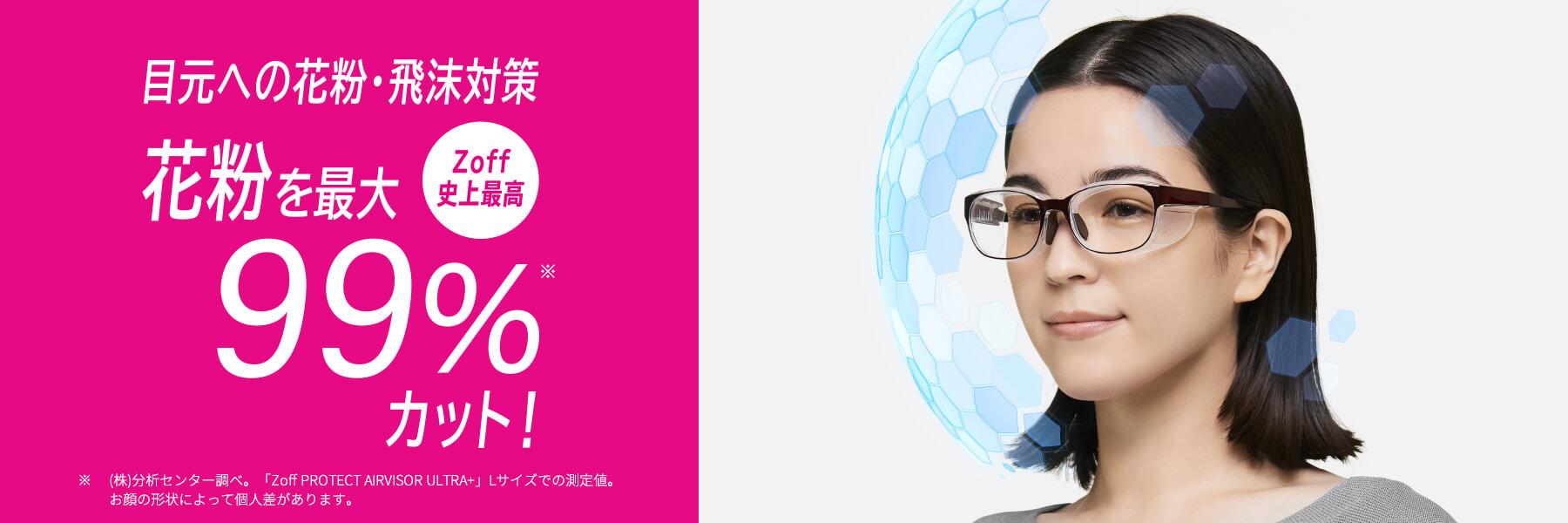 目元への飛沫・花粉対策 Zoff PROTECT 花粉を最大約98%カット!マスクをしても安心のくもり止めレンズ搭載。度なしタイプ¥3,300(税込)