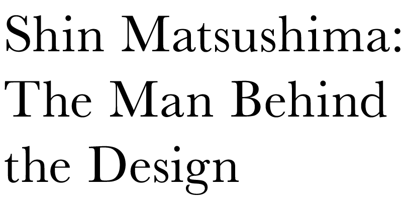 Shin Matsushima:The Man Behind the Design