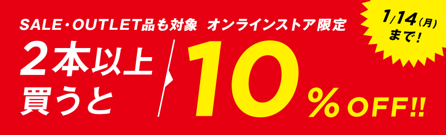 SALE・OUTLET品も対象  オンラインストア限定 2本以上買うと、10%OFF!!1/14(月)まで!