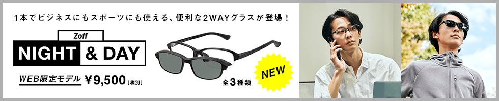 Zoff NIGHT & DAY NEW 1本でビジネスにもスポーツにも使える便利な2WAYグラスが3種類登場! WEB限定モデル ¥9,500[税別]