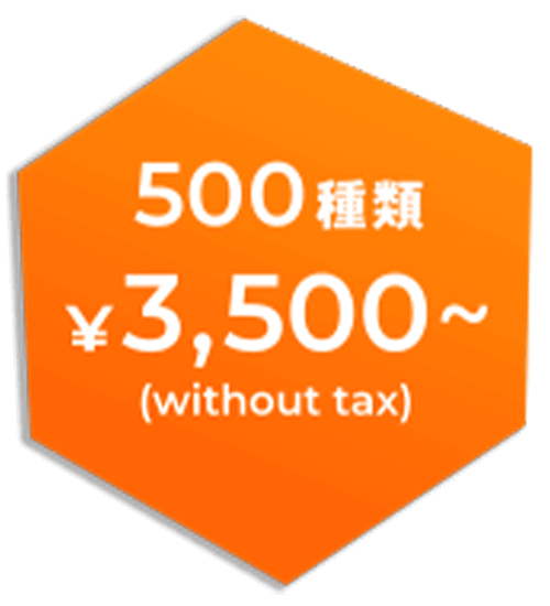 500種類 ¥3,500~(without tax)