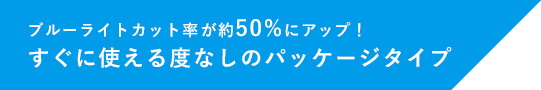 ブルーライトカット率が約50%にアップ! すぐに使える度なしのパッケージタイプ
