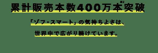 累計販売本数400万本※2突破 「ゾフ・スマート」の気持ちよさは、世界中で広がり続けています。