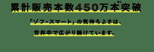 累計販売本数450万本※2突破 「ゾフ・スマート」の気持ちよさは、世界中で広がり続けています。
